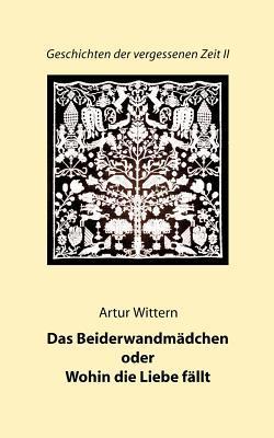 Geschichten der vergessenen Zeit II: Das Beiderwandmädchen oder Wohin die Liebe fällt  by  Artur Wittern