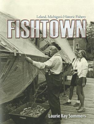 Fishtown: Leland, Michigans Historic Fishery Laurie K. Sommers