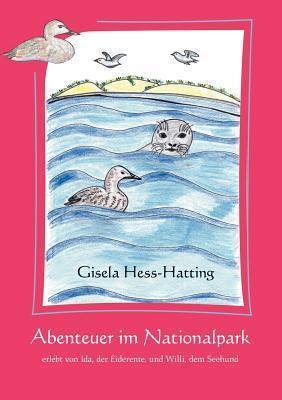 Abenteuer im Nationalpark: erlebt von Ida, der Eiderente, und Willi, dem Seehund Gisela Hess-Hatting