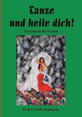 Tanze und heile Dich !: Praxishandbuch für Frauen Ulrike Eichmann