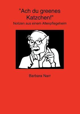 Ach du greenes Katzchen!: Notizen aus einem Altenpflegeheim  by  Barbara Narr