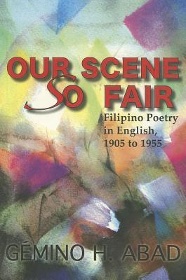 Our Scene So Fair: Filipino Poetry in English, 1905 to 1955  by  Gémino H. Abad