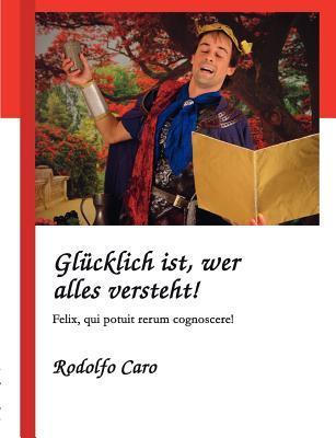 Glücklich ist, wer alles versteht!: Felix, qui potuit rerum cognoscere! Rodolfo Caro