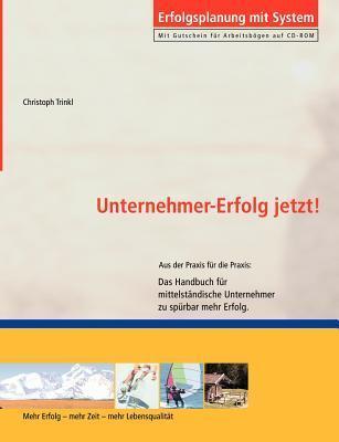 Unternehmer-Erfolg - Jetzt!: Das Handbuch für mittelständische Unternehmer zu spürbar mehr Erfolg Christoph Trinkl
