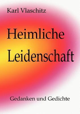 Heimliche Leidenschaft: Gedanken und Gedichte Karl Vlaschitz