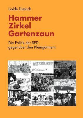 Hammer, Zirkel, Gartenzaun: Die Politik der SED gegenüber den Kleingärtnern  by  Isolde Dietrich
