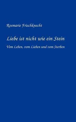 Liebe ist nicht wie ein Stein: Vom Leben, vom Lieben und vom Sterben  by  Rosmarie Frischknecht