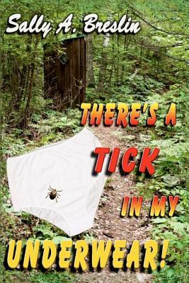 Theres a Tick in My Underwear!  by  Sally A Breslin
