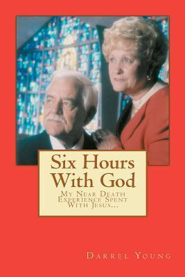 Six Hours with God: My Near Death Experience Spent with Jesus...  by  MR Darrel R Young