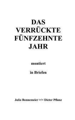 Das verrückte fünfzehnte Jahr: montiert in Briefen Dieter Pflanz