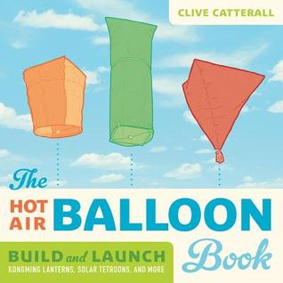 The Hot Air Balloon Book: Build and Launch Kongming Lanterns, Solar Tetroons, and More Clive Catterall