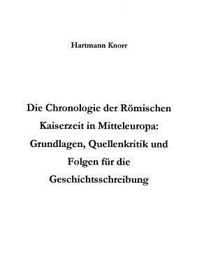 Die Chronologie der Römischen Kaiserzeit in Mitteleuropa: Grundlagen, Quellenkritik und Folgerungen für die Geschichtsschreibung Hartmann Knorr