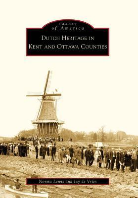 Dutch Heritage in Kent and Ottawa Counties  by  Norma Lewis