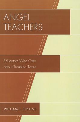 Angel Teachers: Educators Who Care about Troubled Teens William L. Fibkins