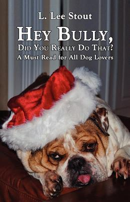 Hey Bully, Did You Really Do That? - A Must Read for All Dog Lovers  by  L. Lee Stout