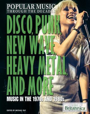 Disco, Punk, New Wave, Heavy Metal, and More: Music in the 1970s and 1980s  by  Michael Ray