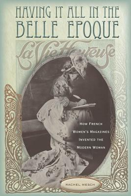 Having It All in the Belle Epoque: How French Womens Magazines Invented the Modern Woman Rachel Mesch