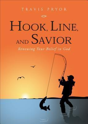 Hook, Line, and Savior: Renewing Your Belief in God  by  Travis Pryor