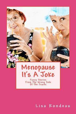 Menopause Its a Joke: Funny Stories from the Wrong Side of the Tracks Lisa M Rondeau