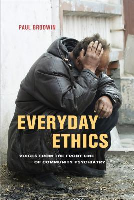 Everyday Ethics: Voices from the Front Line of Community Psychiatry Paul Brodwin