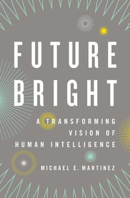 Future Bright: A Transforming Vision of Human Intelligence  by  Michael E. Martinez