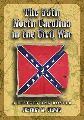 The 55th North Carolina in the Civil War: A History and Roster  by  Jeffrey M Girvan