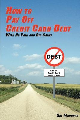 How to Pay Off Credit Card Debt: With No Pain and Big Gains Sue Maddock