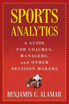 Sports Analytics: A Guide for Coaches, Managers, and Other Decision Makers  by  Benjamin C. Alamar