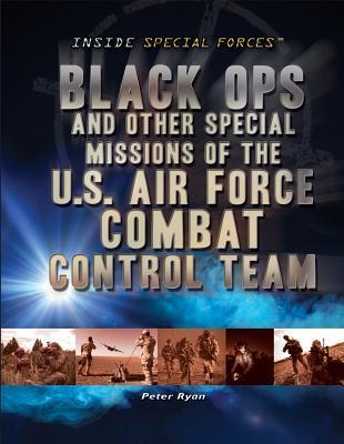 Black Ops and Other Special Missions of the U.S. Air Force Combat Control Team Peter Ryan