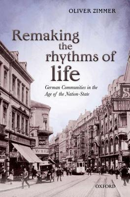 Remaking the Rhythms of Life: German Communities in the Age of the Nation-State Oliver Zimmer