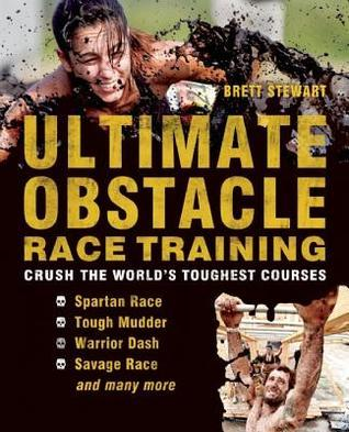 Ultimate Obstacle Race Training: Crush the Worlds Toughest Courses  by  Brett Stewart