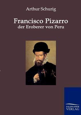 Francisco Pizarro - Der Eroberer Von Peru Arthur Schurig