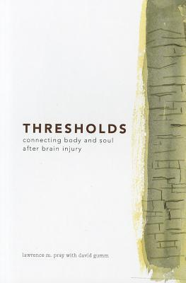 Thresholds: Connecting Body and Soul After Brain Injury Lawrence M. Pray