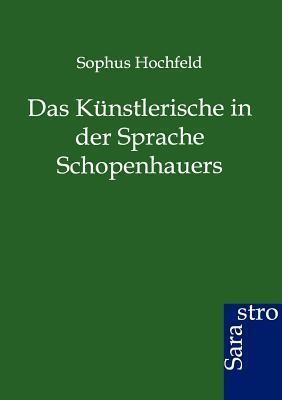 Das Künstlerische in der Sprache Schopenhauers Sophus Hochfeld
