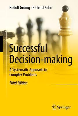 Successful Decision-Making: A Systematic Approach to Complex Problems  by  Rudolf Grünig