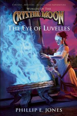 Worlds of the Crystal Moon: The Eye of Luvelles Phillip E. Jones