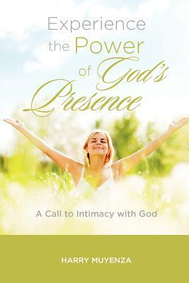 Experience the Power of Gods Presence: A Call to Intimacy with God Harry Muyenza