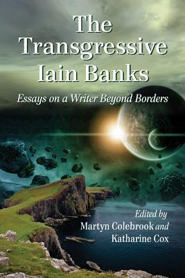 The Transgressive Iain Banks: Essays on a Writer Beyond Borders  by  Martyn Colebrook