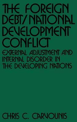 The Foreign Debt/National Development Conflict: External Adjustment and Internal Disorder in the Developing Nations  by  Chris C. Carvounis