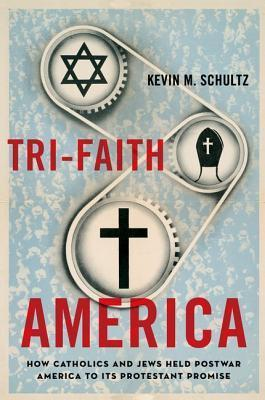 Tri-Faith America: How Catholics and Jews Held Postwar America to Its Protestant Promise  by  Kevin M Schultz