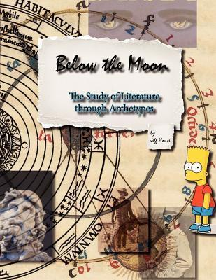 Below the Moon: The Study of Literature Through Archetypes Jeffrey William House