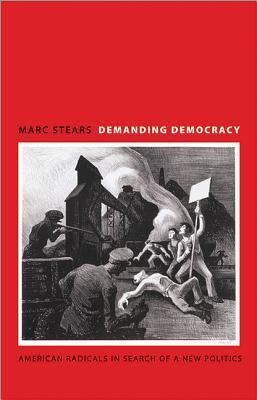 Demanding Democracy: American Radicals in Search of a New Politics  by  Marc Stears