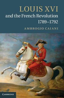 Louis XVI and the French Revolution, 1789 1792  by  Ambrogio A Caiani