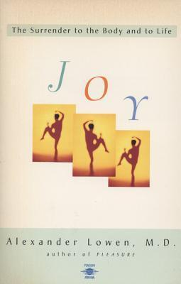 Joy: The Surrender to the Body and to Life  by  Alexander Lowen