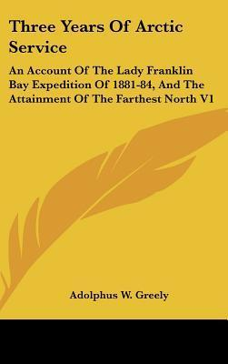 Three Years of Arctic Service: An Account of the Lady Franklin Bay Expedition of 1881-84, and the Attainment of the Farthest North V1  by  Adolphus W. Greely