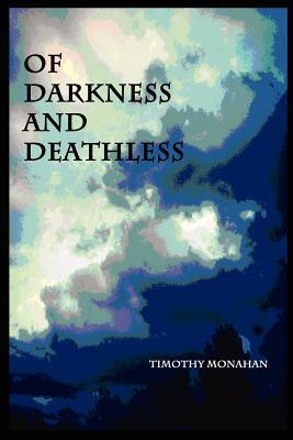 Of Darkness and Deathless  by  Timothy Monahan