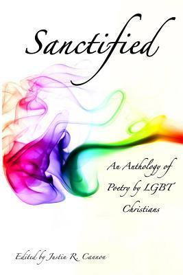 Sanctified: An Anthology of Poetry  by  Lgbt Christians by Justin R. Cannon