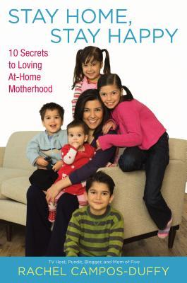 Stay Home, Stay Happy: 10 Secrets to Loving At-Home Motherhood  by  Rachel Campos-Duffy