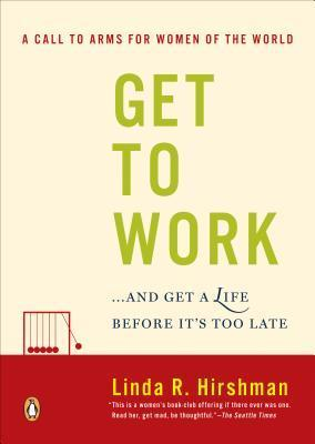 Get to Work: . . . and Get a Life, Before Its Too Late  by  Linda R. Hirshman