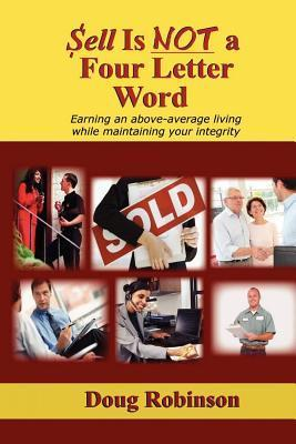 Sell Is Not a Four Letter Word: Earning an Above-Average Living While Maintaining Your Integrity  by  Doug Robinson